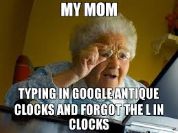 Typing Meme - my mom typing in google antique clocks and forgot the l in clocks meme