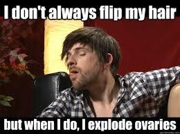 Flips Hair Meme - i don t always flip my hair but when i do i explode ovaries