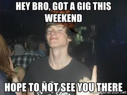 Hey You There Meme - hey bro got a gig this weekend hope to not see you there famous