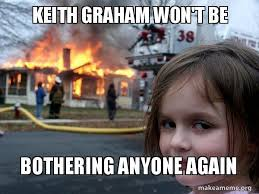 Graham Meme - keith graham won t be bothering anyone again disaster girl make