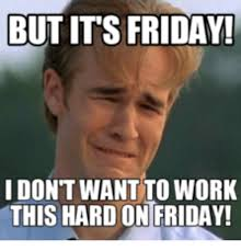 Friday Work Meme - but its friday i dont want to work this hard ontfriday working
