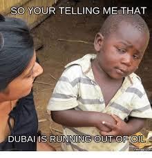 Oil Meme - so your telling me that dubaius running out of oil memes com