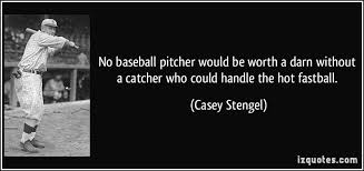 no baseball pitcher would be worth a darn without a catcher who