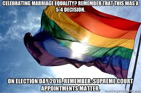 Marriage Equality Memes - marriage equality the supreme court and election day 2016 a meme