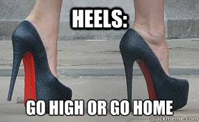 High Heels Meme - heels go high or go home high heels quickmeme