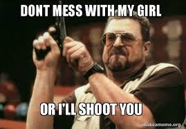 My Girl Memes - dont mess with my girl or i ll shoot you don t mess with me
