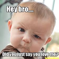 Love Me Meme - meme creator hey bro did you just say you love me meme