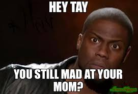 U Still Mad Meme - hey tay you still mad at your mom meme kevin hart the hell 81253