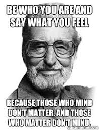 Say What You Meme - be who you are and say what you feel because those who mind don t