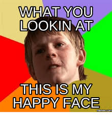 Super Happy Meme Face - what you lookin at this is my happy face memescom happy face