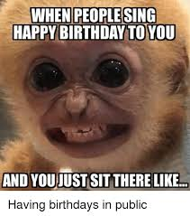 Happy Birthday Meme Funny - when people sing happy birthday toyou and youjust sit there like