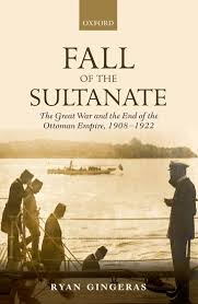 Fall Of Ottoman Empire by Fall Of The Sultanate Ryan Gingeras Oxford University Press