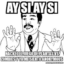 Anonymous Meme - meme ay si ay si ay si hackeo el juego de plantas vs zombies y