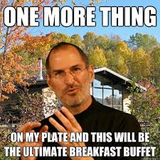 One More Thing Meme - one more thing on my plate and this will be the ultimate breakfast