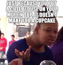Muffin Top Meme - cupcakes are yummy but muffins can be too imgflip