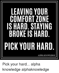 Leaving Your Comfort Zone Leaving Your Comfort Zone Is Hard Staying Broke Is Hard Pick Your