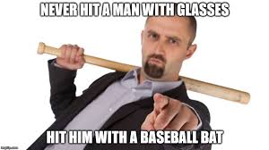 Baseball Bat Meme - never hit a man with glasses imgflip