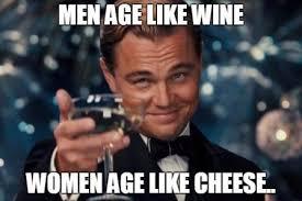 Meme Age - men age like wine women age like cheese funny meme