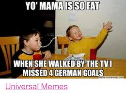 Universal Memes - yo is so fat when she walked by the tv missed a german goals