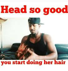 Good Head Meme - head so good you start doing her hair meme on me me