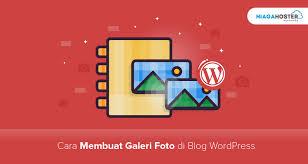 cara membuat album foto di blog wordpress begini cara membuat galeri foto di blog wordpress supaya postinganmu