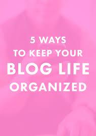 orginized 5 ways to keep your blog life organized melyssa griffin