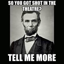 Tell Me More Meme Generator - so you got shot in the theatre tell me more abe lincoln meme
