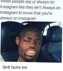 Meme Instagram - when people say always on ur instagram like they ain t always on