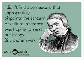 i didn t find a someecard that appropriately pinpoints the sarcasm