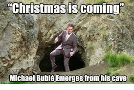 Christmas Is Coming Meme - christmas is coming michael bublé emerges from his cave christmas