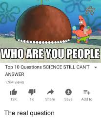 Who Are You People Meme - who are you people top 10 questions science still can t answer 19m