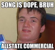 Allstate Guy Meme - song is dope bruh allstate commercial 10 guy quickmeme