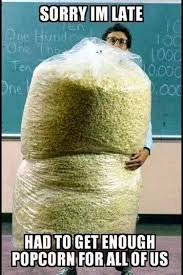 Pop Corn Meme - 22 meme internet sorry im late had to get enough popcorn for all of