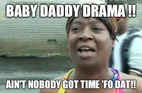 Baby Daddy Meme - baby daddy drama ain t nobody got time fo dat sweet brown
