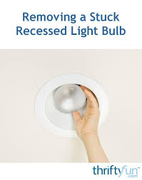 how to remove a stuck light bulb recessed removing a stuck recessed lightbulb thriftyfun