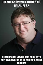 Life Is Great Meme - do you know why there s no half life 3 because gabe newell was born