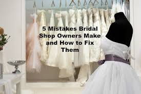 bridal shop 5 mistakes bridal shop owners make and how to fix them