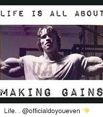 Gym Life Meme - life is all about making gains life gym meme on astrologymemes com