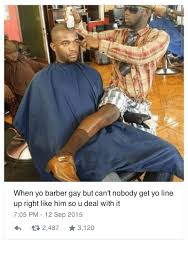 You Gay Meme - when yo barber gay but can t nobody get yo line up right like him so