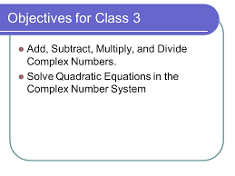 solve quadratic equations in the complex number system objectives for class 3 add subtract multiply and divide complex numbers