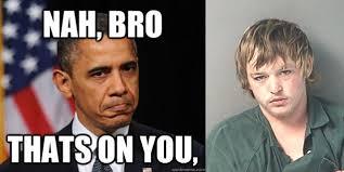 Blame Obama Meme - thanks obama florida man blames the president for his arrest