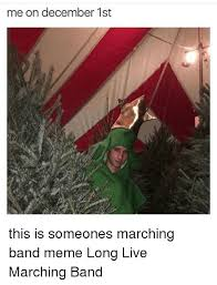 Marching Band Memes - me on december 1st this is someones marching band meme long live