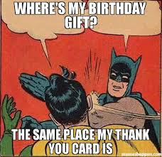Birthday Gift Meme - where s my birthday gift the same place my thank you card is meme