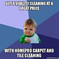 Carpet Cleaning Meme - got a quality cleaning at a great price with homepro carpet and tile