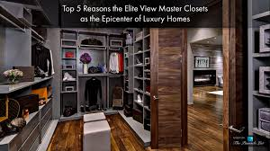 top 5 reasons the elite view master closets as the epicenter of