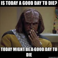 Worf Memes - is today a good day to die today might be a good day to die