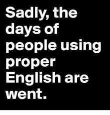 Proper English Meme - sadly the days of people using proper english are went meme on me me