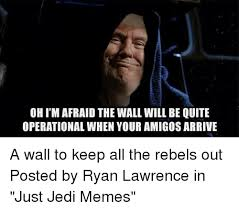 Afraid Meme - oh i m afraid the wall will be quite operational when your amigos