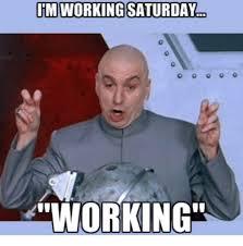 Working Saturday Meme - im working saturday orking meme on me me