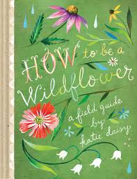 Kitchens By Katie by How To Be A Wildflower A Field Guide Katie Daisy 9781452142685